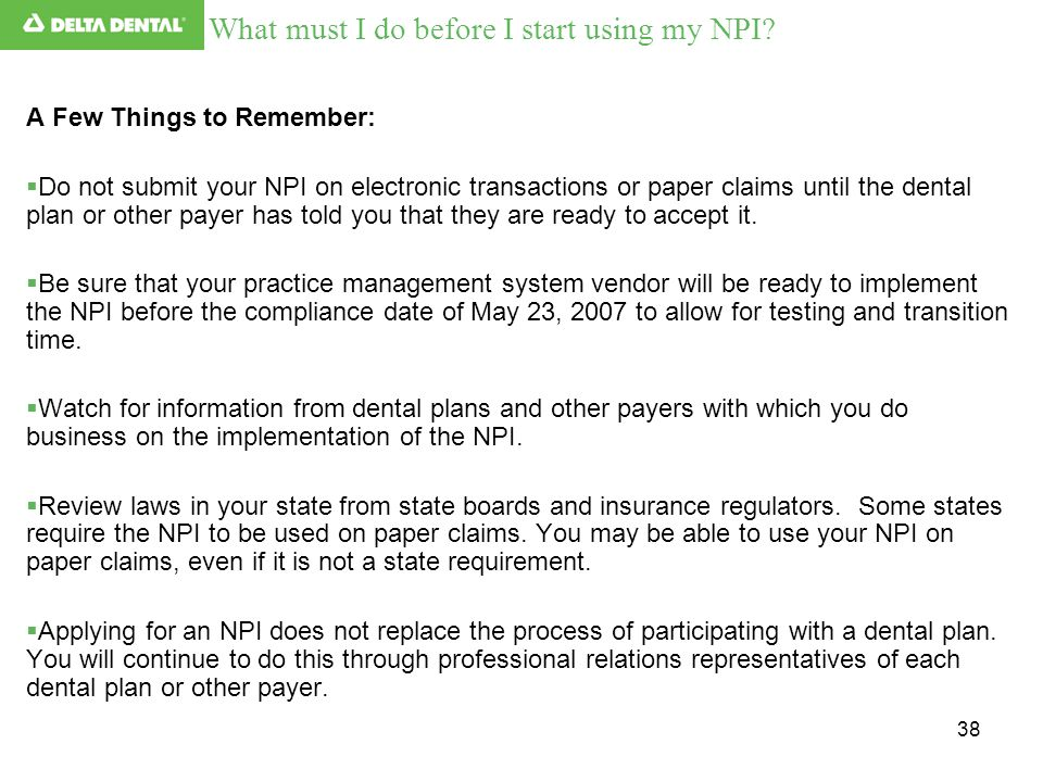 38 What must I do before I start using my NPI? A Few Things to Remember:  Do not submit your NPI on electronic transactions or paper claims until the
