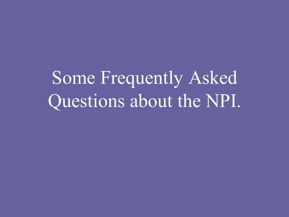 Some Frequently Asked Questions about the NPI.