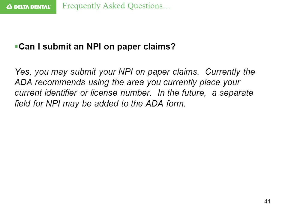 41  Can I submit an NPI on paper claims? Yes, you may submit your NPI on paper claims. Currently the ADA recommends using the area you currently plac
