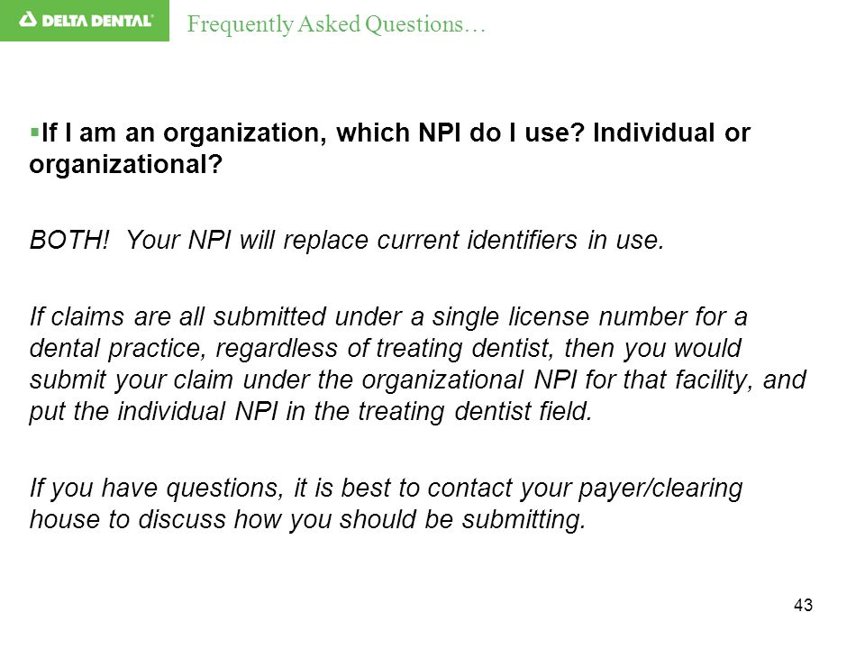 43  If I am an organization, which NPI do I use? Individual or organizational? BOTH! Your NPI will replace current identifiers in use. If claims are