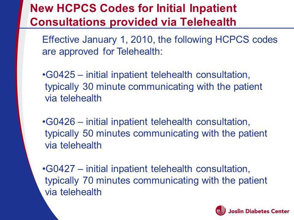 New HCPCS Codes for Initial Inpatient Consultations provided via Telehealth Effective January 1, 2010, the following HCPCS codes are approved for Telehealth: G0425 – initial inpatient telehealth consultation, typically 30 minute communicating with the patient via telehealth G0426 – initial inpatient telehealth consultation, typically 50 minutes communicating with the patient via telehealth G0427 – initial inpatient telehealth consultation, typically 70 minutes communicating with the patient via telehealth