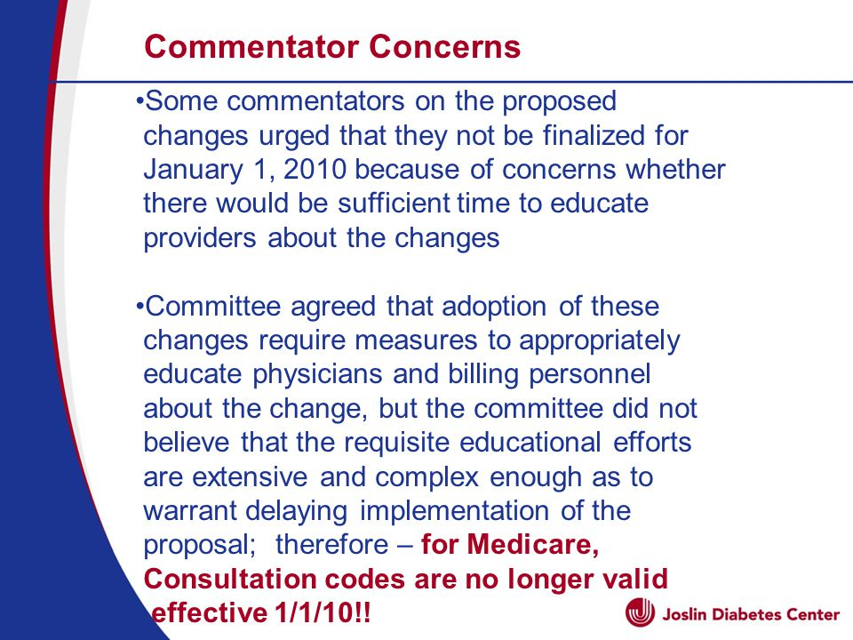 Commentator Concerns Some commentators on the proposed changes urged that they not be finalized for January 1, 2010 because of concerns whether there would be sufficient time to educate providers about the changes Committee agreed that adoption of these changes require measures to appropriately educate physicians and billing personnel about the change, but the committee did not believe that the requisite educational efforts are extensive and complex enough as to warrant delaying implementation of the proposal; therefore – for Medicare, Consultation codes are no longer valid effective 1/1/10!!