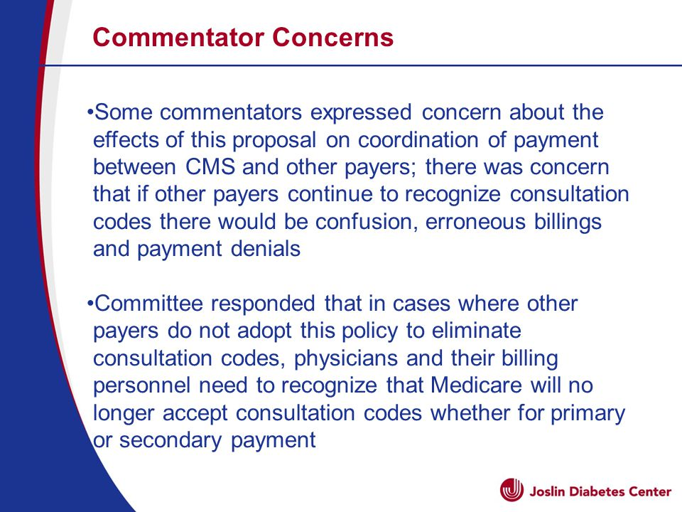 Commentator Concerns Some commentators expressed concern about the effects of this proposal on coordination of payment between CMS and other payers; there was concern that if other payers continue to recognize consultation codes there would be confusion, erroneous billings and payment denials Committee responded that in cases where other payers do not adopt this policy to eliminate consultation codes, physicians and their billing personnel need to recognize that Medicare will no longer accept consultation codes whether for primary or secondary payment