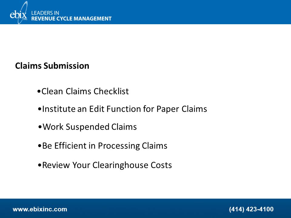 www.ebixinc.com(414) 423-4100 Claims Submission E-Claims Checklist Keep Updated on Claim Formats Review and Work Your Claim Edits Work Error Reports Daily Monitor Claim Filing Deadlines Know Your States Regulations about a Clean Claim Use Scrubbing Software