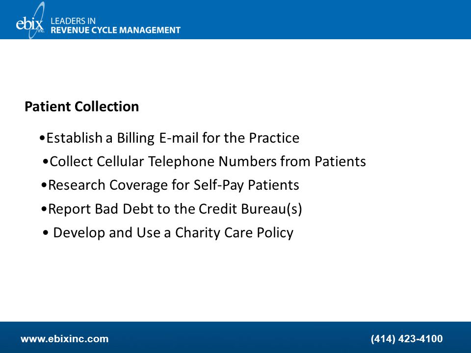 www.ebixinc.com(414) 423-4100 Patient Collection Process Returned Mail Within 48 Hours Get the Patient Involved to Help You Track the Volume of Statements the Practice is Sending to Patients Show Patients How to Read the Patient Statement Maximize the Use of Statement Notes to Communicate with Patients Offer Online Patient Bill Paying