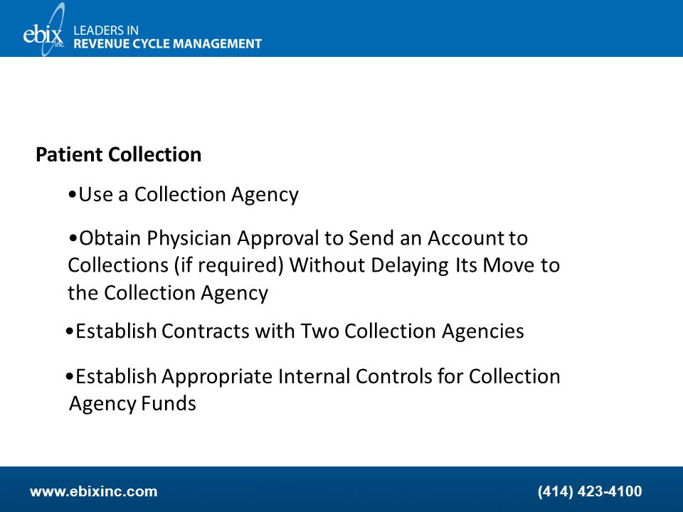 www.ebixinc.com(414) 423-4100 Patient Collection Be Aggressive Patient balance options The Industry in general says to hit harder and faster on patient balances - Statements every 15, 30, 45 days - Traditional 30, 60, 90 days - Total of three statements then to collections
