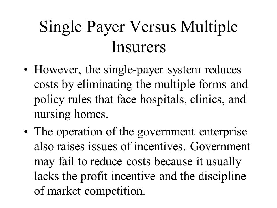 Single Payer Versus Multiple Insurers However, the single-payer system reduces costs by eliminating the multiple forms and policy rules that face hospitals, clinics, and nursing homes.