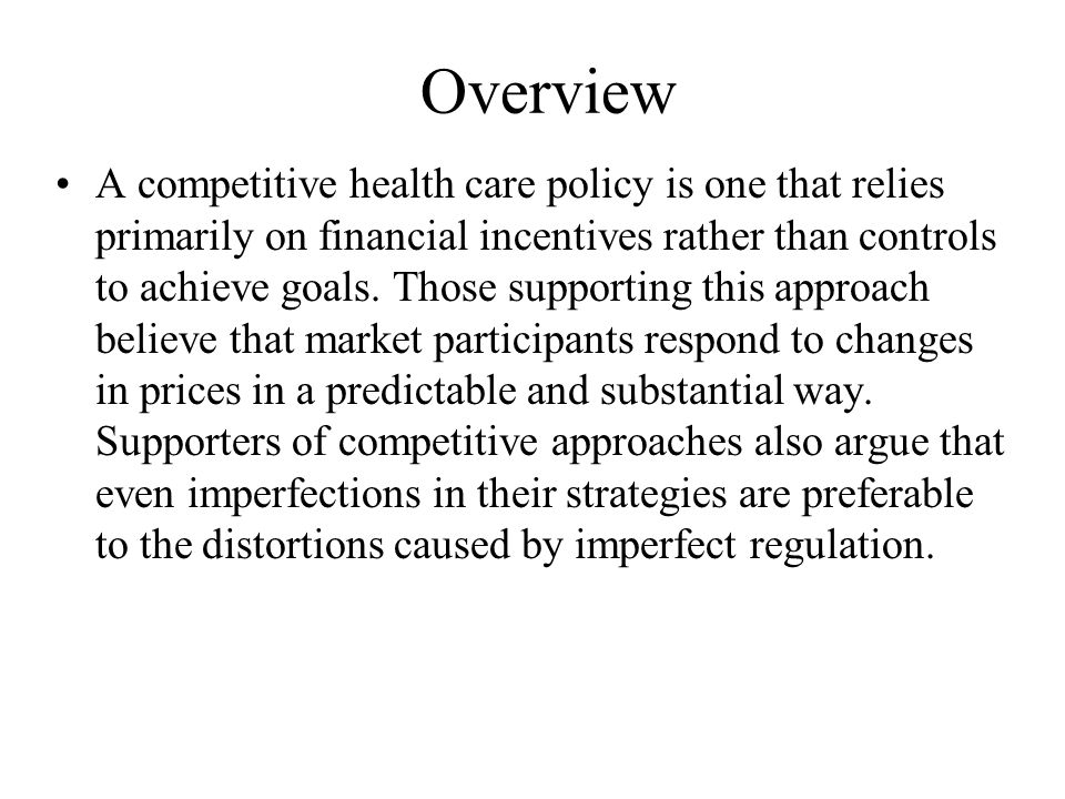 Overview A competitive health care policy is one that relies primarily on financial incentives rather than controls to achieve goals.