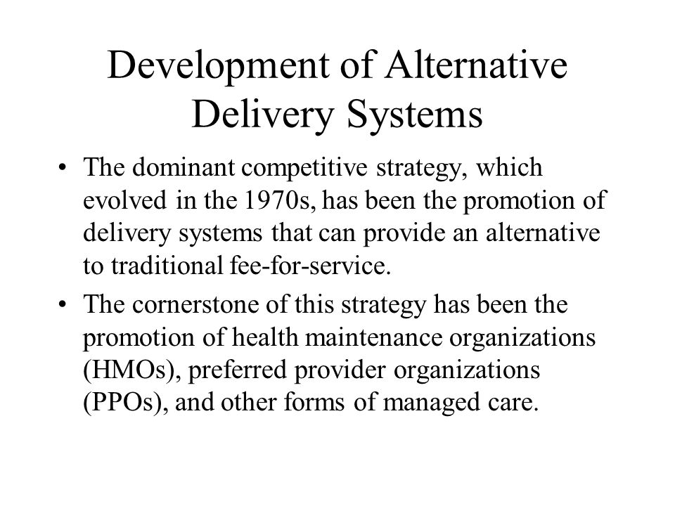 Development of Alternative Delivery Systems The dominant competitive strategy, which evolved in the 1970s, has been the promotion of delivery systems that can provide an alternative to traditional fee-for-service.