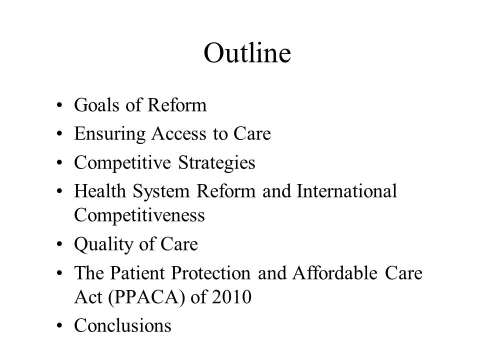 Outline Goals of Reform Ensuring Access to Care Competitive Strategies Health System Reform and International Competitiveness Quality of Care The Patient Protection and Affordable Care Act (PPACA) of 2010 Conclusions