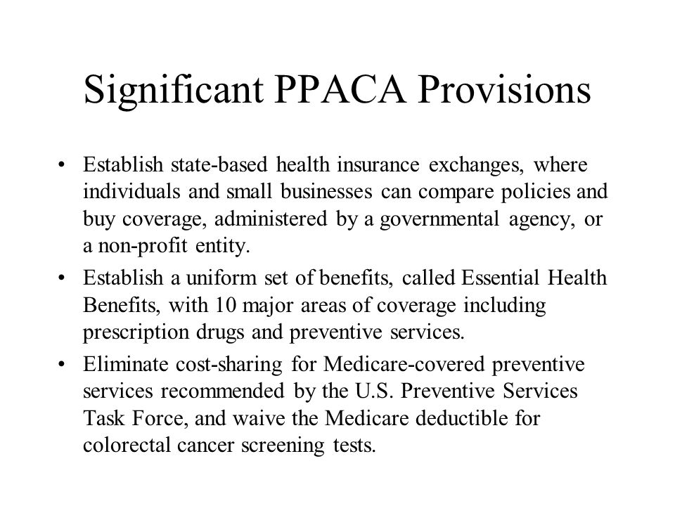 Significant PPACA Provisions Establish state-based health insurance exchanges, where individuals and small businesses can compare policies and buy coverage, administered by a governmental agency, or a non-profit entity.