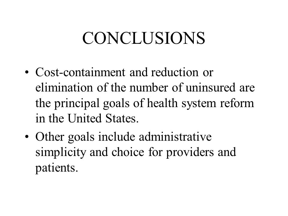 CONCLUSIONS Cost-containment and reduction or elimination of the number of uninsured are the principal goals of health system reform in the United States.