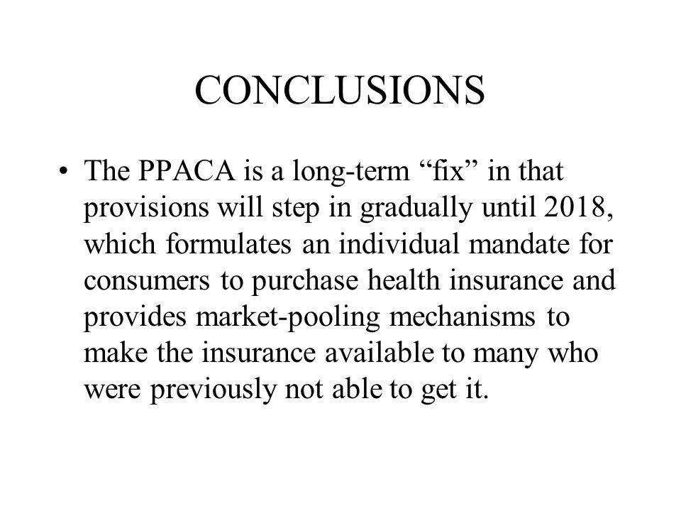 CONCLUSIONS The PPACA is a long-term fix in that provisions will step in gradually until 2018, which formulates an individual mandate for consumers to purchase health insurance and provides market-pooling mechanisms to make the insurance available to many who were previously not able to get it.