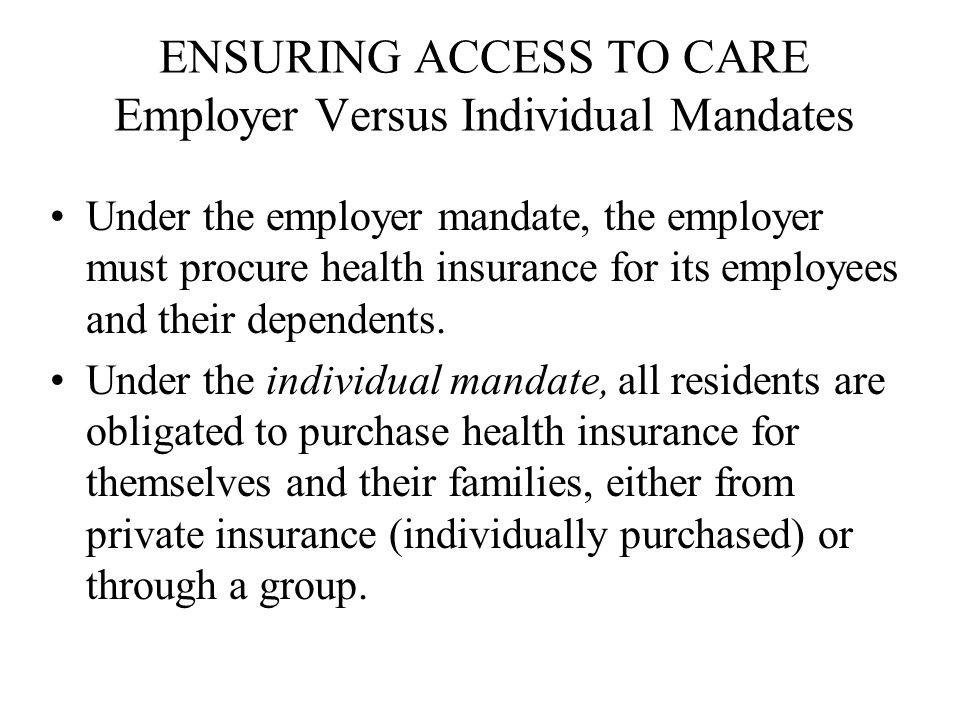 ENSURING ACCESS TO CARE Employer Versus Individual Mandates Under the employer mandate, the employer must procure health insurance for its employees and their dependents.