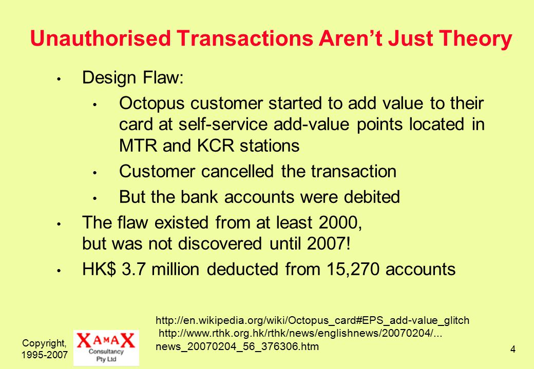 Copyright, 1995-2007 4 Unauthorised Transactions Aren't Just Theory Design Flaw: Octopus customer started to add value to their card at self-service add-value points located in MTR and KCR stations Customer cancelled the transaction But the bank accounts were debited The flaw existed from at least 2000, but was not discovered until 2007.