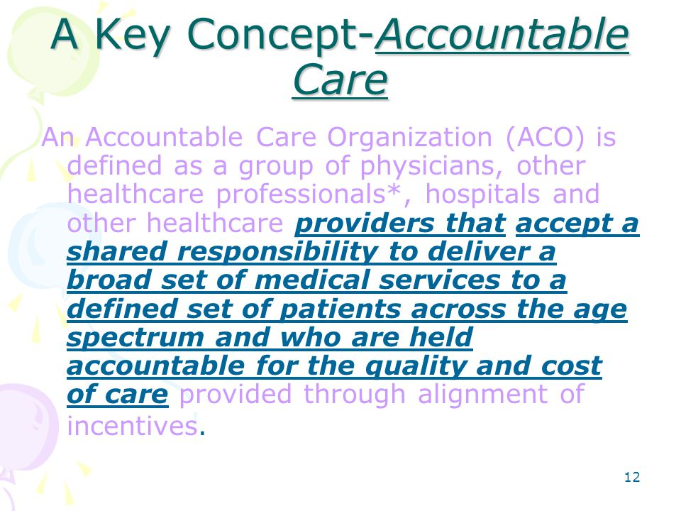 12 A Key Concept-Accountable Care An Accountable Care Organization (ACO) is defined as a group of physicians, other healthcare professionals*, hospitals and other healthcare providers that accept a shared responsibility to deliver a broad set of medical services to a defined set of patients across the age spectrum and who are held accountable for the quality and cost of care provided through alignment of incentives.