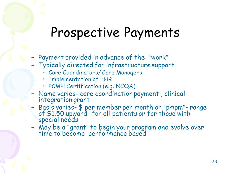 23 Prospective Payments –Payment provided in advance of the work –Typically directed for infrastructure support Care Coordinators/ Care Managers Implementation of EHR PCMH Certification (e.g.