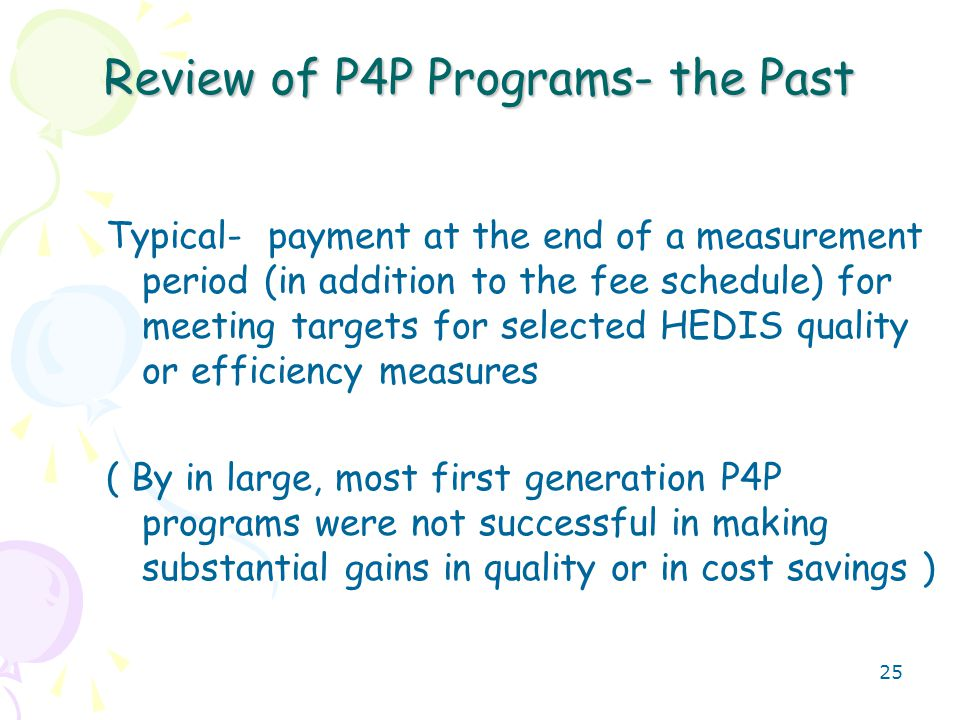 25 Review of P4P Programs- the Past Typical- payment at the end of a measurement period (in addition to the fee schedule) for meeting targets for selected HEDIS quality or efficiency measures ( By in large, most first generation P4P programs were not successful in making substantial gains in quality or in cost savings )
