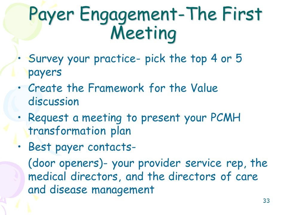 33 Payer Engagement-The First Meeting Payer Engagement-The First Meeting Survey your practice- pick the top 4 or 5 payers Create the Framework for the Value discussion Request a meeting to present your PCMH transformation plan Best payer contacts- (door openers)- your provider service rep, the medical directors, and the directors of care and disease management