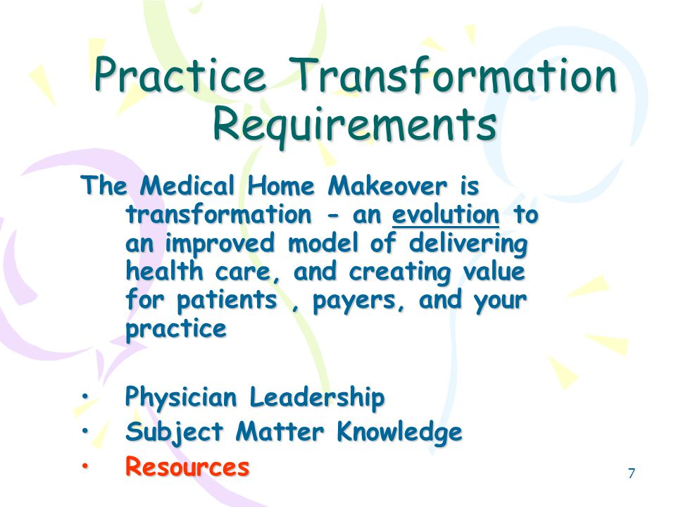 7 Practice Transformation Requirements The Medical Home Makeover is transformation - an evolution to an improved model of delivering health care, and creating value for patients, payers, and your practice Physician LeadershipPhysician Leadership Subject Matter KnowledgeSubject Matter Knowledge ResourcesResources