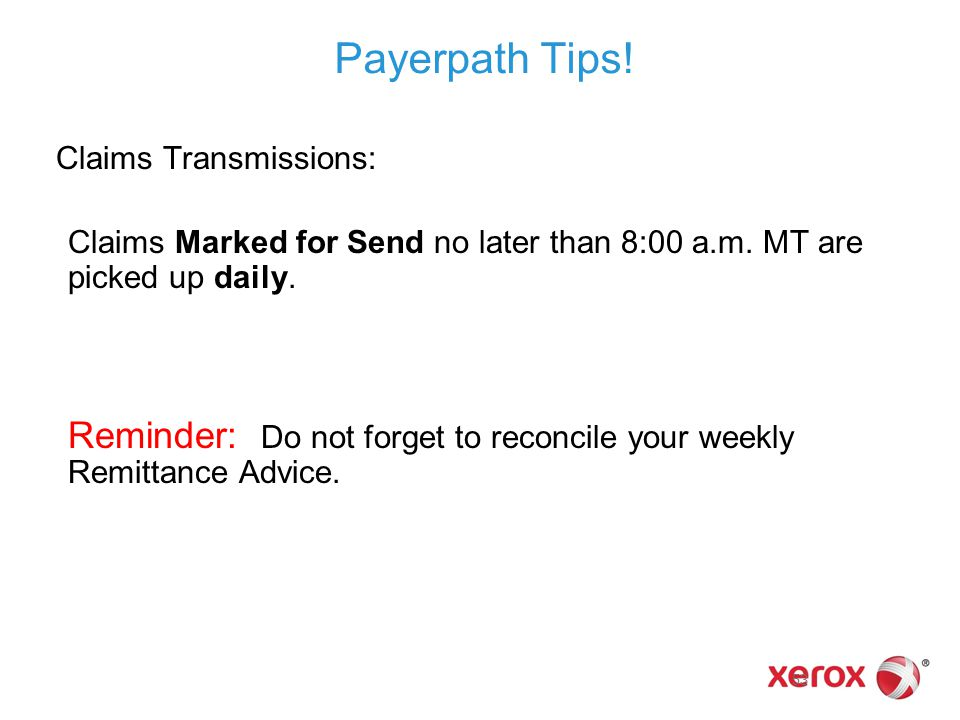 Payerpath Tips!  Claims Transmissions: Claims Marked for Send no later than 8:00 a.m. MT are picked up daily. Reminder: Do not forget to reconcile yo