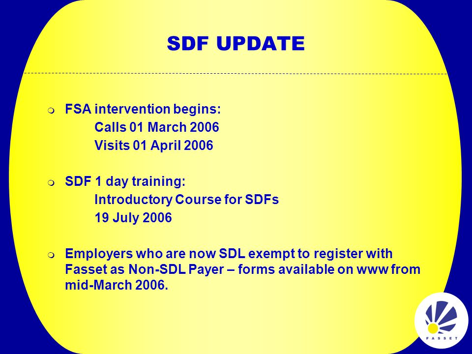 SDF UPDATE  FSA intervention begins: Calls 01 March 2006 Visits 01 April 2006  SDF 1 day training: Introductory Course for SDFs 19 July 2006  Employers who are now SDL exempt to register with Fasset as Non-SDL Payer – forms available on www from mid-March 2006.