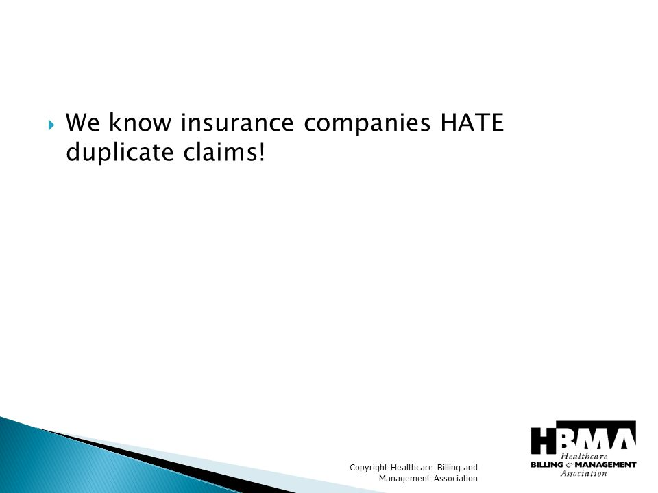 Copyright Healthcare Billing and Management Association  We know insurance companies HATE duplicate claims!