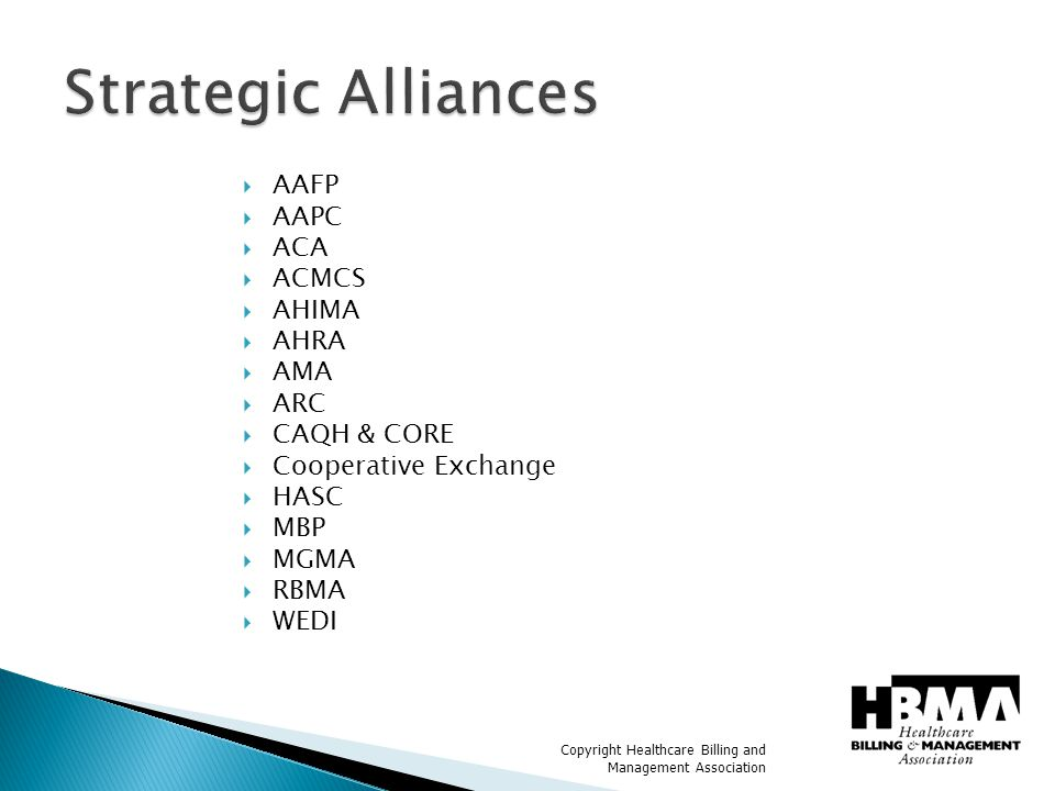 Copyright Healthcare Billing and Management Association  AAFP  AAPC  ACA  ACMCS  AHIMA  AHRA  AMA  ARC  CAQH & CORE  Cooperative Exchange  HASC  MBP  MGMA  RBMA  WEDI