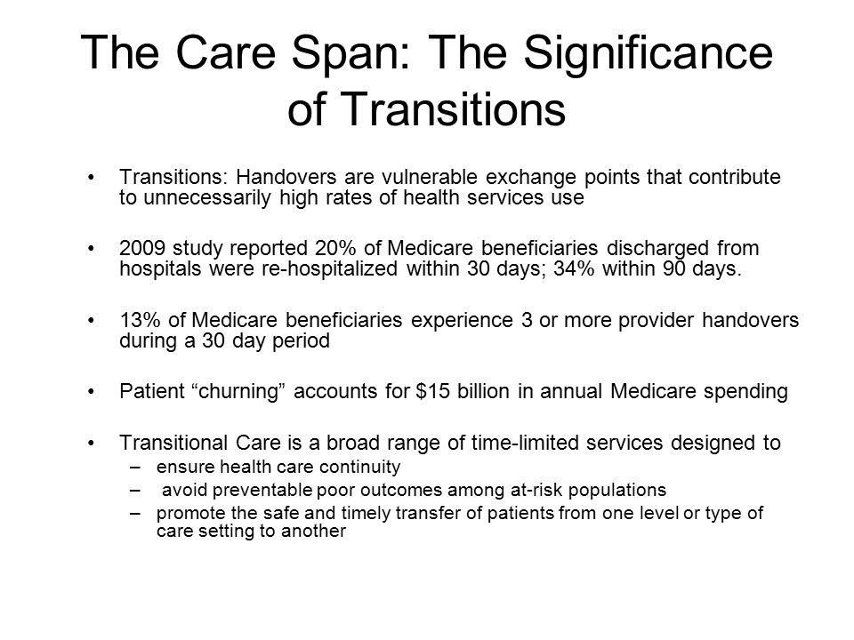 The Care Span: The Significance of Transitions Transitions: Handovers are vulnerable exchange points that contribute to unnecessarily high rates of health services use 2009 study reported 20% of Medicare beneficiaries discharged from hospitals were re-hospitalized within 30 days; 34% within 90 days.