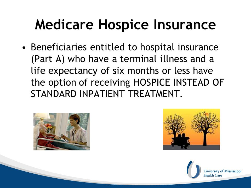 Medicare Hospice Insurance Beneficiaries entitled to hospital insurance (Part A) who have a terminal illness and a life expectancy of six months or le