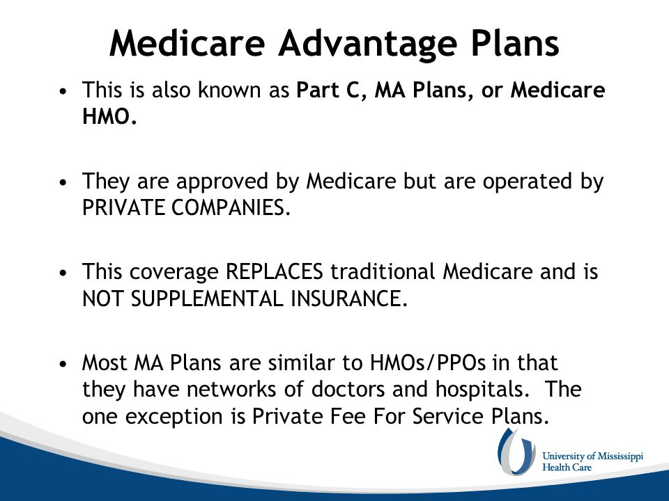 Medicare Advantage Plans This is also known as Part C, MA Plans, or Medicare HMO. They are approved by Medicare but are operated by PRIVATE COMPANIES.