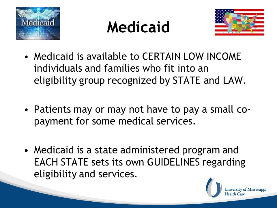 Medicaid Medicaid is available to CERTAIN LOW INCOME individuals and families who fit into an eligibility group recognized by STATE and LAW. Patients