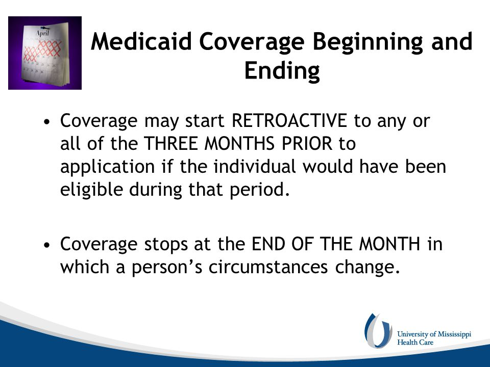 Medicaid Coverage Beginning and Ending Coverage may start RETROACTIVE to any or all of the THREE MONTHS PRIOR to application if the individual would h