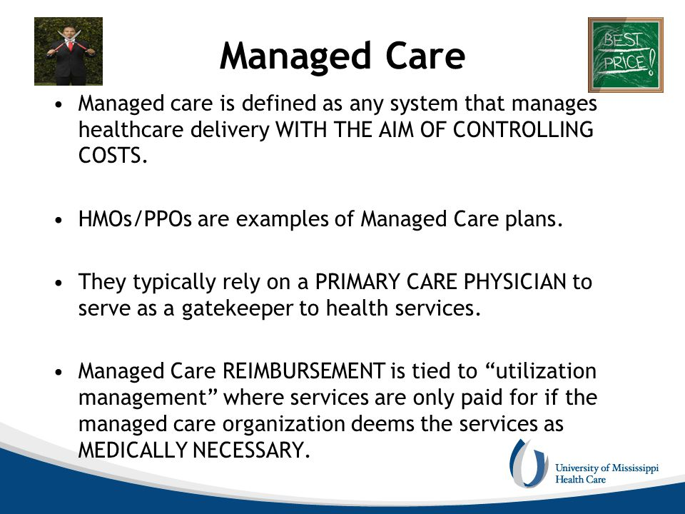 Managed Care Managed care is defined as any system that manages healthcare delivery WITH THE AIM OF CONTROLLING COSTS. HMOs/PPOs are examples of Manag