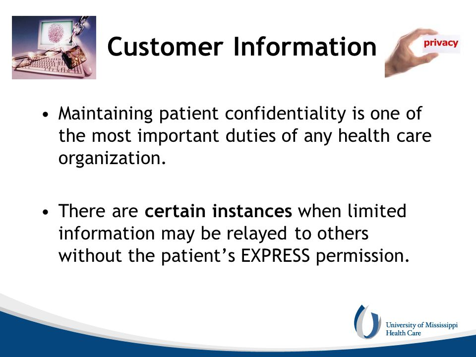Customer Information Maintaining patient confidentiality is one of the most important duties of any health care organization. There are certain instan