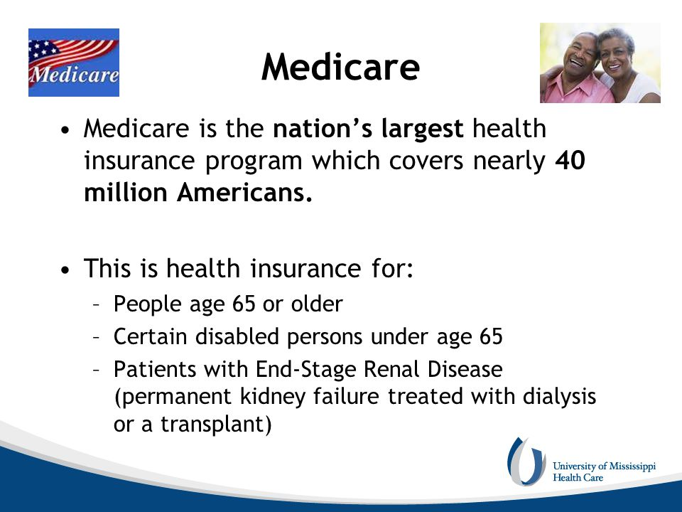 Medicare Medicare is the nation's largest health insurance program which covers nearly 40 million Americans. This is health insurance for: –People age