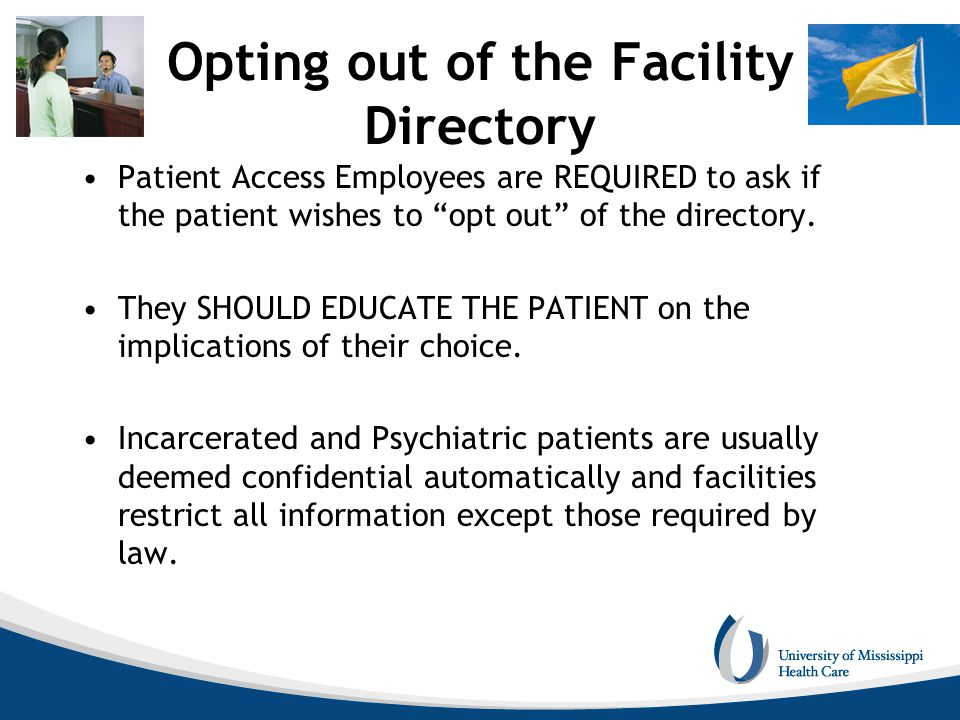 "Opting out of the Facility Directory Patient Access Employees are REQUIRED to ask if the patient wishes to ""opt out"" of the directory. They SHOULD EDU"