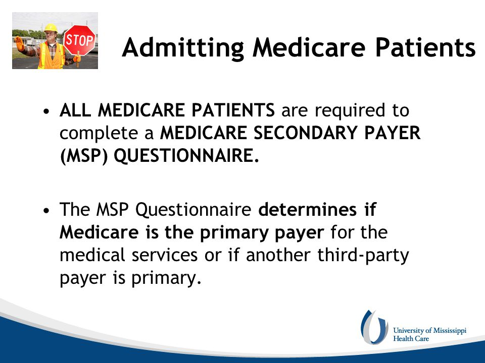 Admitting Medicare Patients ALL MEDICARE PATIENTS are required to complete a MEDICARE SECONDARY PAYER (MSP) QUESTIONNAIRE. The MSP Questionnaire deter