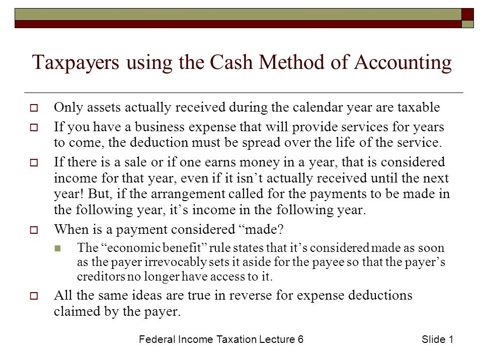 Federal Income Taxation Lecture 6Slide 1 Taxpayers using the Cash Method of Accounting  Only assets actually received during the calendar year are taxable  If you have a business expense that will provide services for years to come, the deduction must be spread over the life of the service.