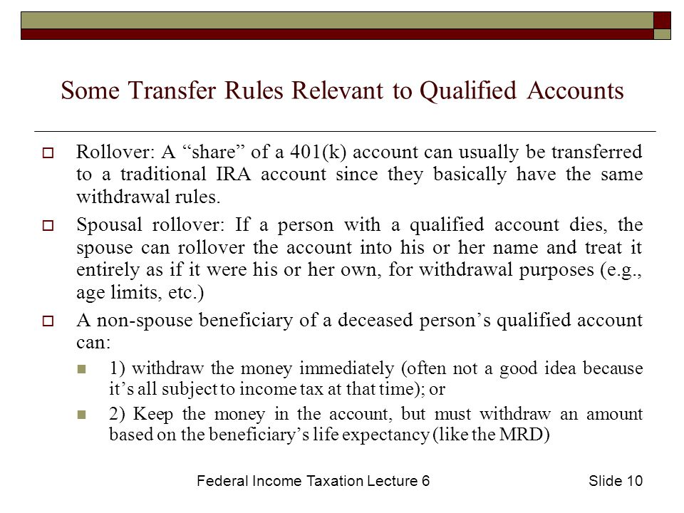 Federal Income Taxation Lecture 6Slide 10 Some Transfer Rules Relevant to Qualified Accounts  Rollover: A share of a 401(k) account can usually be transferred to a traditional IRA account since they basically have the same withdrawal rules.