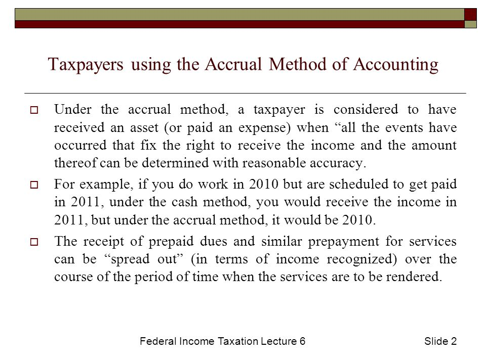 Federal Income Taxation Lecture 6Slide 2 Taxpayers using the Accrual Method of Accounting  Under the accrual method, a taxpayer is considered to have received an asset (or paid an expense) when all the events have occurred that fix the right to receive the income and the amount thereof can be determined with reasonable accuracy.