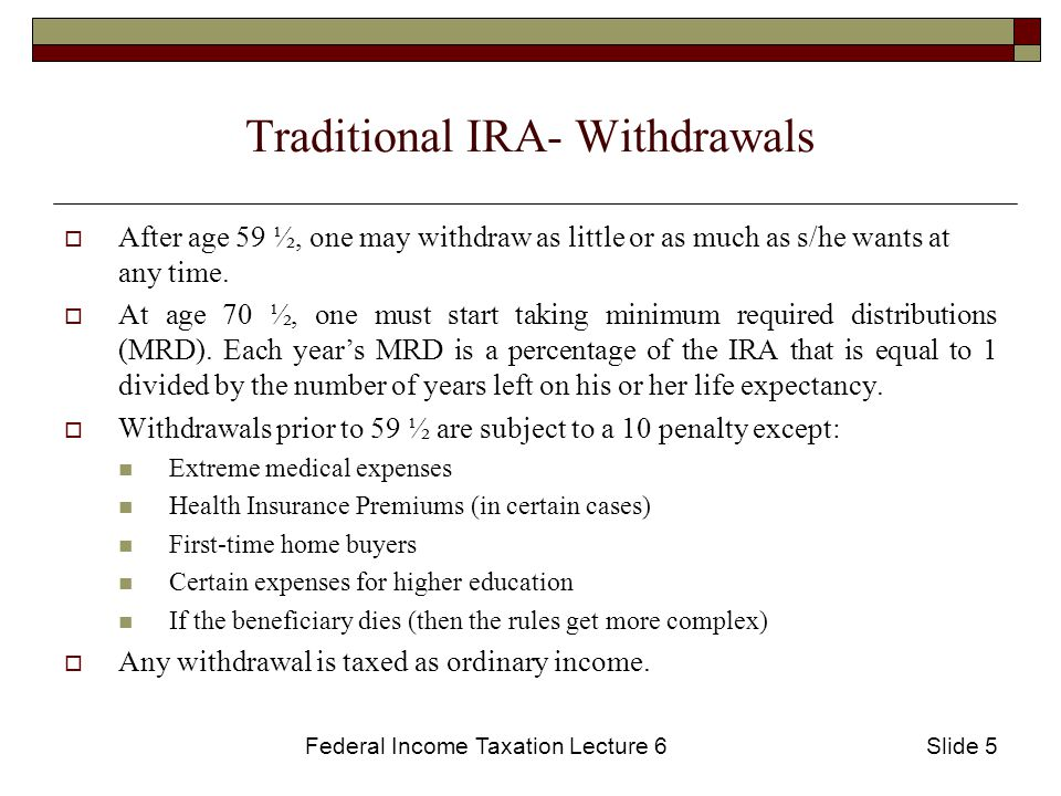 Federal Income Taxation Lecture 6Slide 5 Traditional IRA- Withdrawals  After age 59 ½, one may withdraw as little or as much as s/he wants at any time.