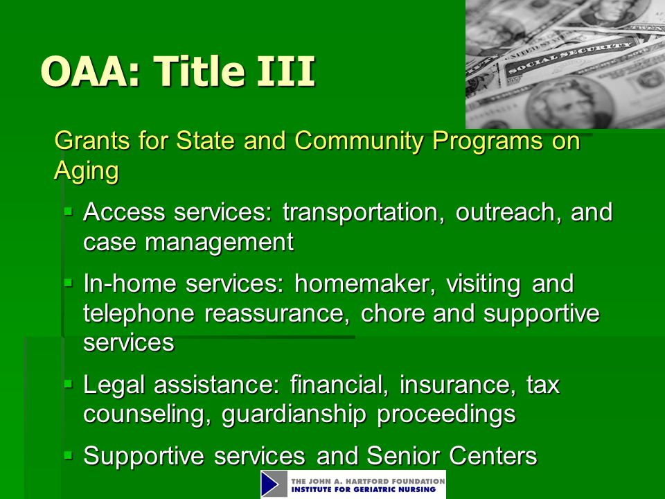 OAA: Title III Grants for State and Community Programs on Aging  Access services: transportation, outreach, and case management  In-home services: homemaker, visiting and telephone reassurance, chore and supportive services  Legal assistance: financial, insurance, tax counseling, guardianship proceedings  Supportive services and Senior Centers