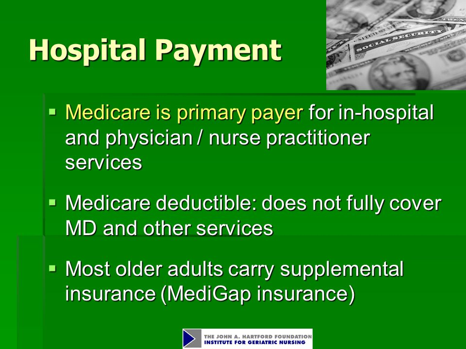 Hospital Payment  Medicare is primary payer for in-hospital and physician / nurse practitioner services  Medicare deductible: does not fully cover MD and other services  Most older adults carry supplemental insurance (MediGap insurance)