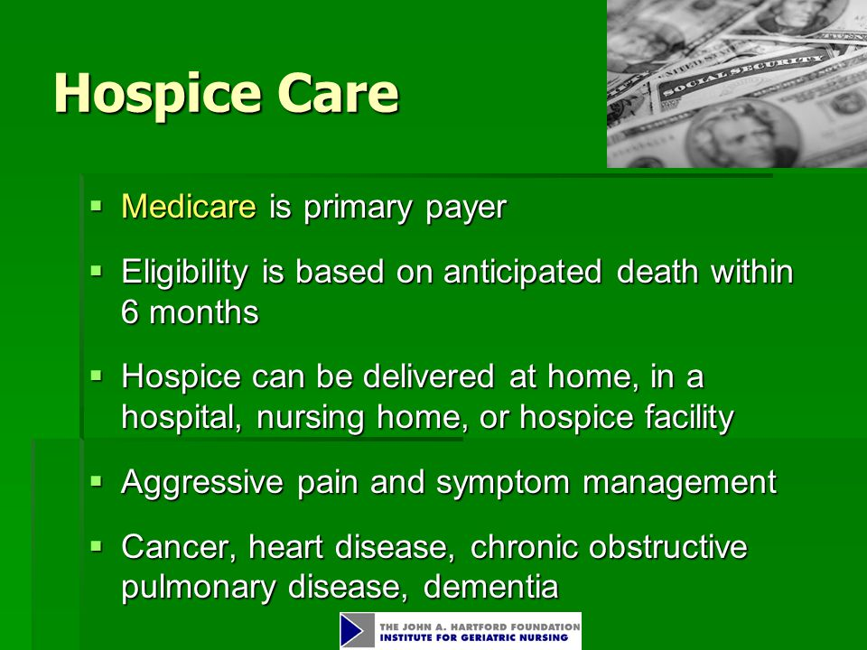 Hospice Care  Medicare is primary payer  Eligibility is based on anticipated death within 6 months  Hospice can be delivered at home, in a hospital, nursing home, or hospice facility  Aggressive pain and symptom management  Cancer, heart disease, chronic obstructive pulmonary disease, dementia