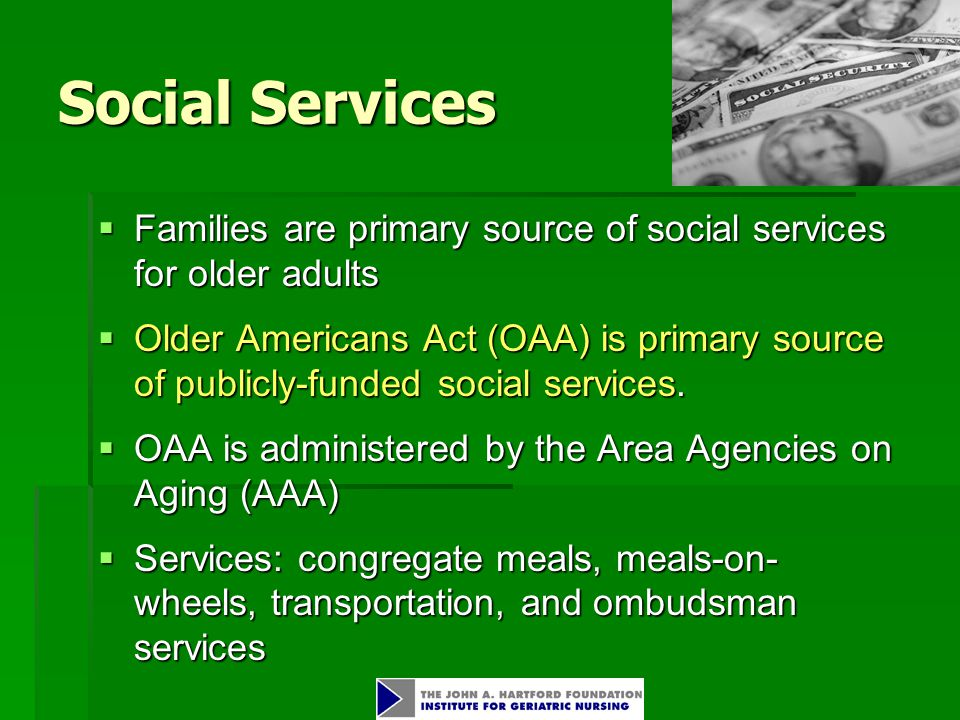 Social Services  Families are primary source of social services for older adults  Older Americans Act (OAA) is primary source of publicly-funded social services.