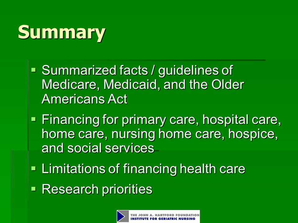 Summary  Summarized facts / guidelines of Medicare, Medicaid, and the Older Americans Act  Financing for primary care, hospital care, home care, nursing home care, hospice, and social services  Limitations of financing health care  Research priorities