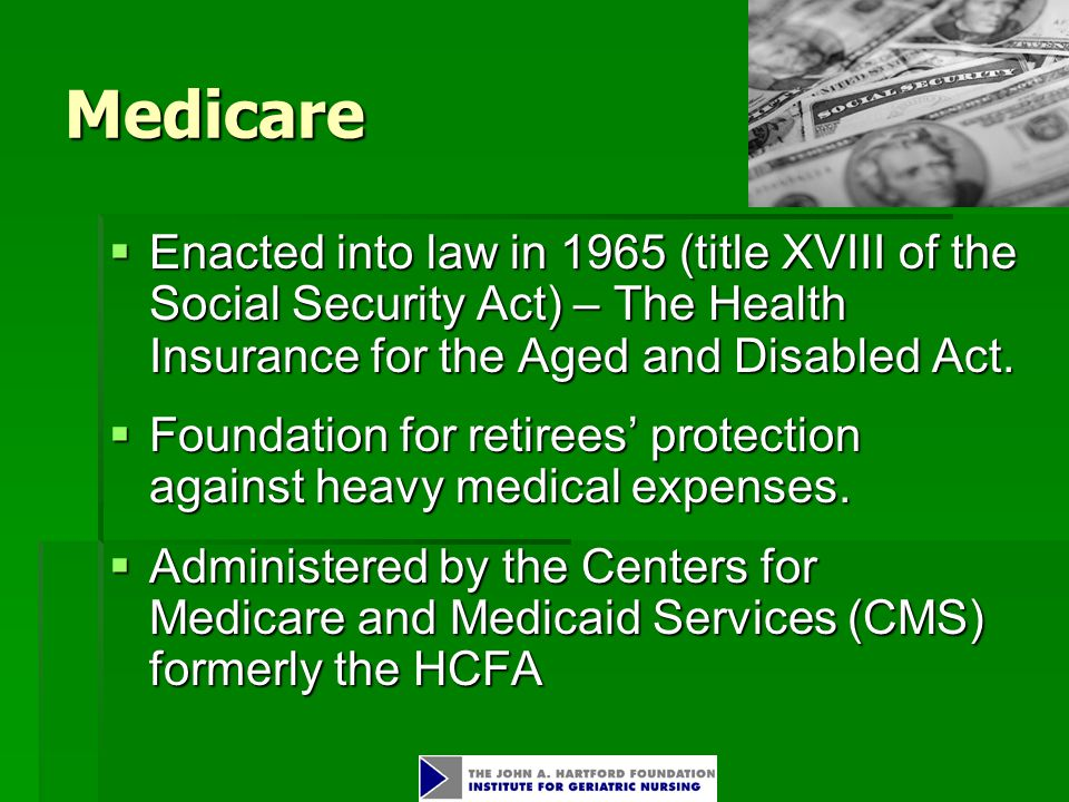 Medicare  Enacted into law in 1965 (title XVIII of the Social Security Act) – The Health Insurance for the Aged and Disabled Act.
