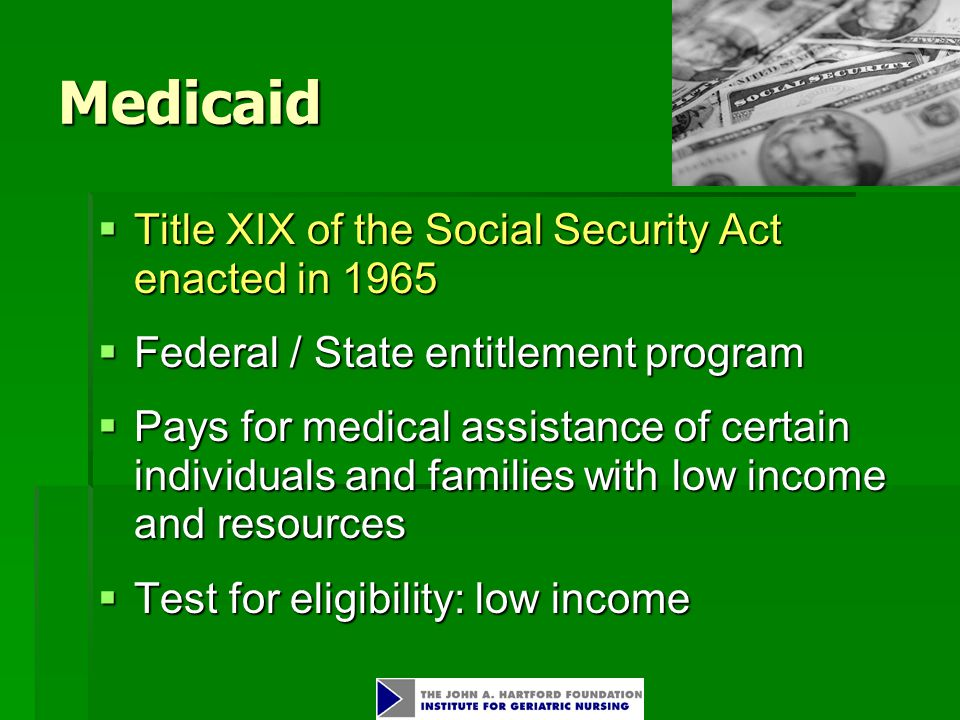 Medicaid  Title XIX of the Social Security Act enacted in 1965  Federal / State entitlement program  Pays for medical assistance of certain individuals and families with low income and resources  Test for eligibility: low income