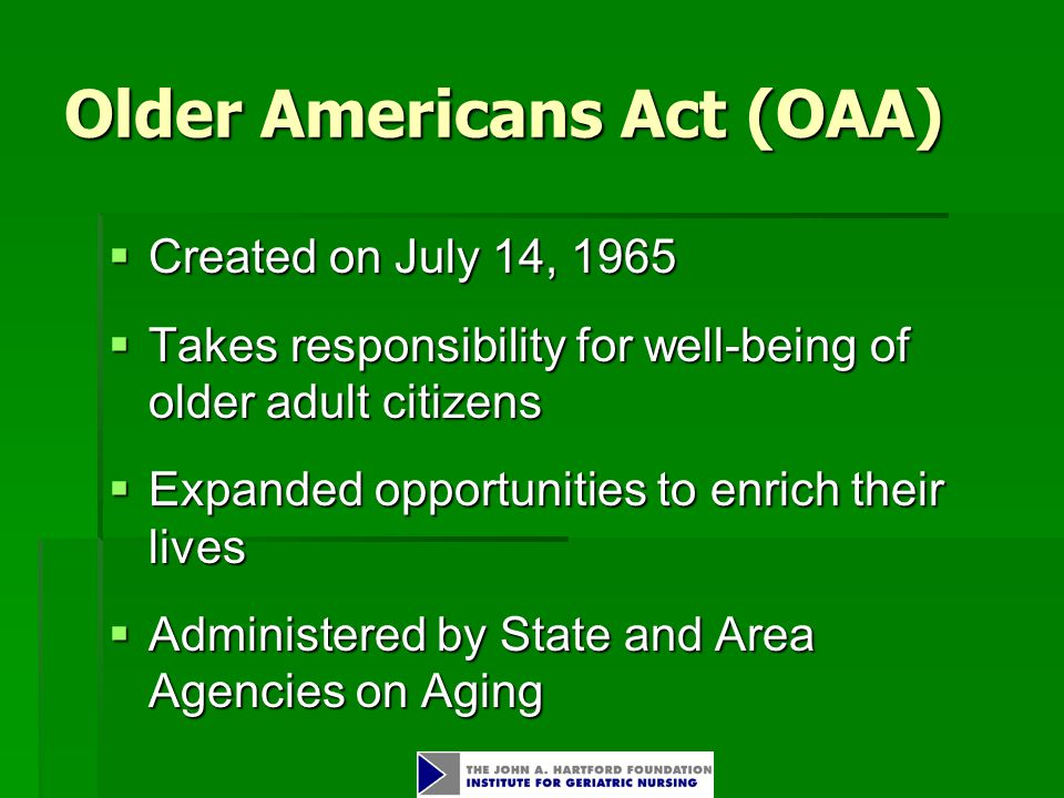 Older Americans Act (OAA)  Created on July 14, 1965  Takes responsibility for well-being of older adult citizens  Expanded opportunities to enrich their lives  Administered by State and Area Agencies on Aging